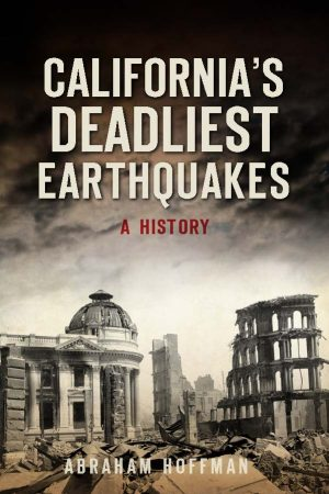 California's Deadliest Earthquakes by Dr. Abraham Hoffman